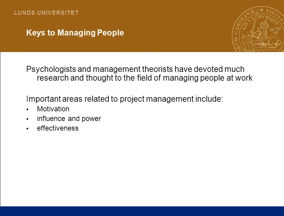 6 L U N D S U N I V E R S I T E T Keys to Managing People Psychologists and management theorists have devoted much research and thought to the field of managing people at work Important areas related to project management include:  Motivation  influence and power  effectiveness