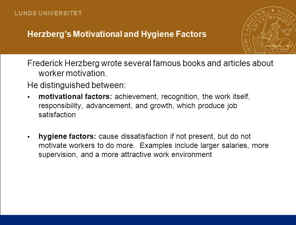8 L U N D S U N I V E R S I T E T Herzberg's Motivational and Hygiene Factors Frederick Herzberg wrote several famous books and articles about worker motivation.