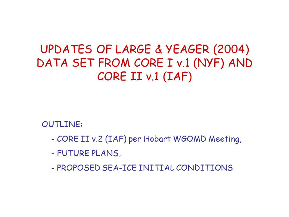 UPDATES OF LARGE & YEAGER (2004) DATA SET FROM CORE I v.1 (NYF) AND CORE II v.1 (IAF) OUTLINE: - CORE II v.2 (IAF) per Hobart WGOMD Meeting, - FUTURE PLANS, - PROPOSED SEA-ICE INITIAL CONDITIONS