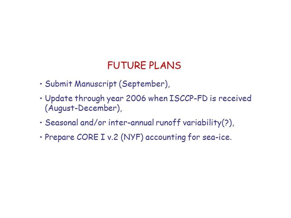 FUTURE PLANS Submit Manuscript (September), Update through year 2006 when ISCCP-FD is received (August-December), Seasonal and/or inter-annual runoff variability( ), Prepare CORE I v.2 (NYF) accounting for sea-ice.