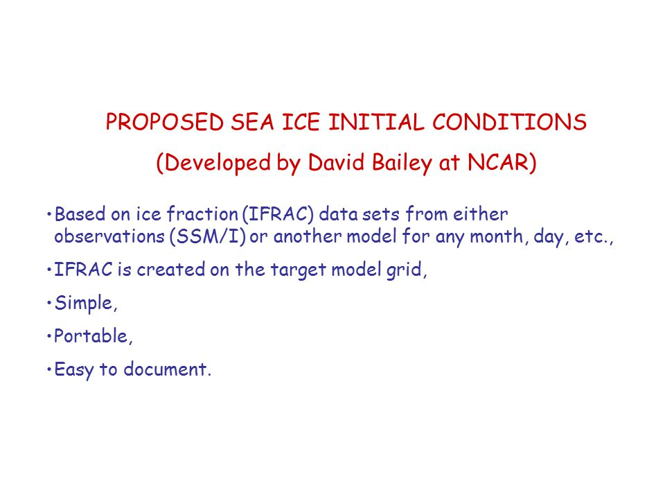 PROPOSED SEA ICE INITIAL CONDITIONS (Developed by David Bailey at NCAR) Based on ice fraction (IFRAC) data sets from either observations (SSM/I) or another model for any month, day, etc., IFRAC is created on the target model grid, Simple, Portable, Easy to document.