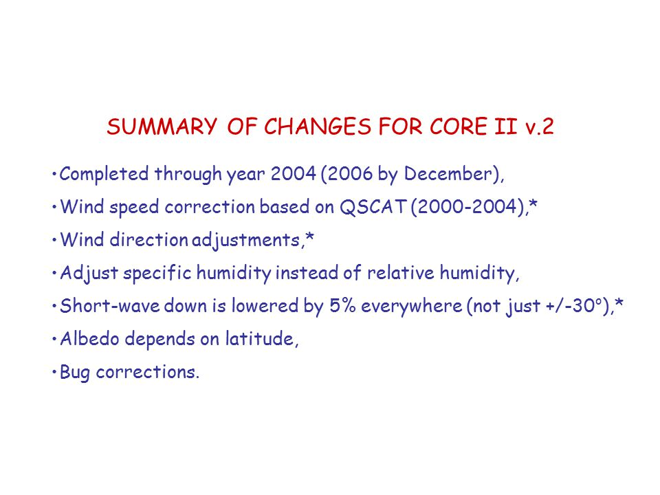 SUMMARY OF CHANGES FOR CORE II v.2 Completed through year 2004 (2006 by December), Wind speed correction based on QSCAT (2000-2004),* Wind direction adjustments,* Adjust specific humidity instead of relative humidity, Short-wave down is lowered by 5% everywhere (not just +/-30 o ),* Albedo depends on latitude, Bug corrections.