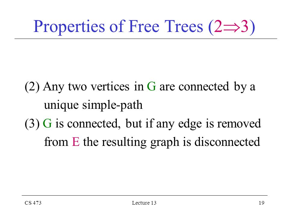 CS 473Lecture 1319 Properties of Free Trees (2  3) (2) Any two vertices in G are connected by a unique simple-path (3) G is connected, but if any edge is removed from E the resulting graph is disconnected