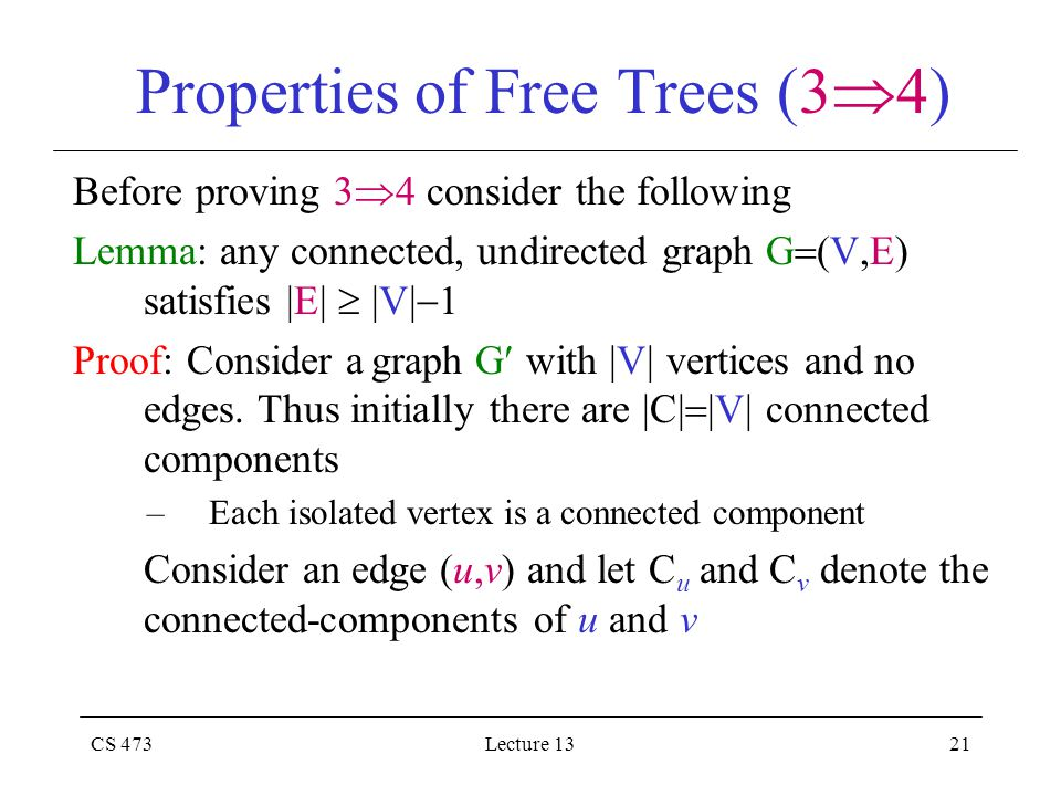 CS 473Lecture 1321 Properties of Free Trees (3  4) Before proving 3  4 consider the following Lemma: any connected, undirected graph G  (V,E) satisfies |E|  |V|  1 Proof: Consider a graph G with |V| vertices and no edges.