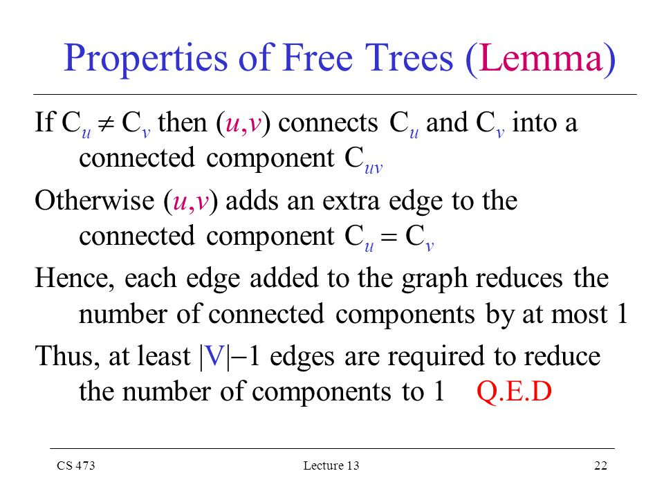 CS 473Lecture 1322 Properties of Free Trees (Lemma) If C u  C v then (u,v) connects C u and C v into a connected component C uv Otherwise (u,v) adds an extra edge to the connected component C u  C v Hence, each edge added to the graph reduces the number of connected components by at most 1 Thus, at least |V|  1 edges are required to reduce the number of components to 1 Q.E.D