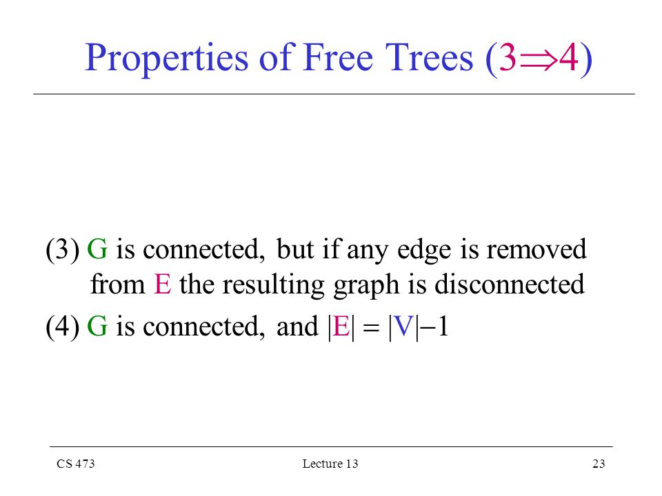 CS 473Lecture 1323 Properties of Free Trees (3  4) (3) G is connected, but if any edge is removed from E the resulting graph is disconnected (4) G is connected, and |E|  |V|  1