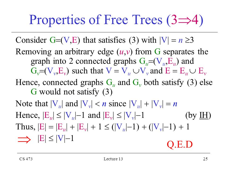CS 473Lecture 1325 Properties of Free Trees (3  4) Consider G  (V,E) that satisfies (3) with |V|  n  3 Removing an arbitrary edge (u,v) from G separates the graph into 2 connected graphs G u  (V u,E u ) and G v  (V v,E v ) such that V  V u  V v and E  E u  E v Hence, connected graphs G u and G v both satisfy (3) else G would not satisfy (3) Note that |V u | and |V v |  n since |V u |  |V v |  n Hence, |E u |  |V u |  1 and |E v |  |V v |  1 (by IH) Thus, |E|  |E u |  |E v |  1  (|V u |  1)  (|V v |  1)  1 |E|  |V|  1  Q.E.D