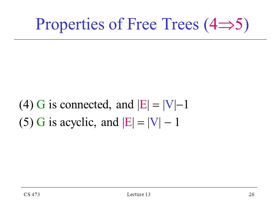 CS 473Lecture 1326 Properties of Free Trees (4  5) (4) G is connected, and |E|  |V|  1 (5) G is acyclic, and |E|  |V|  1