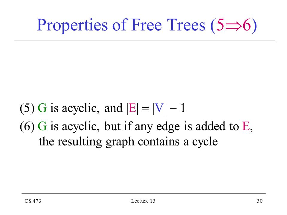 CS 473Lecture 1330 Properties of Free Trees (5  6) (5) G is acyclic, and |E|  |V|  1 (6) G is acyclic, but if any edge is added to E, the resulting graph contains a cycle
