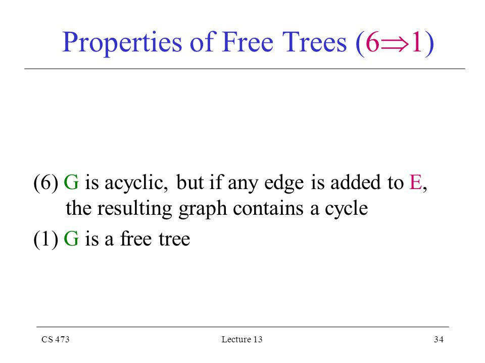 CS 473Lecture 1334 Properties of Free Trees (6  1) (6) G is acyclic, but if any edge is added to E, the resulting graph contains a cycle (1) G is a free tree