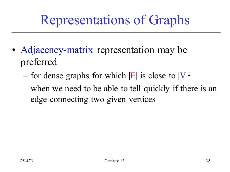 CS 473Lecture 1338 Representations of Graphs Adjacency-matrix representation may be preferred –for dense graphs for which |E| is close to |V| 2 –when we need to be able to tell quickly if there is an edge connecting two given vertices