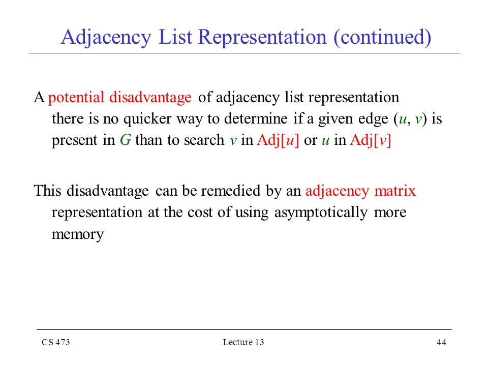 CS 473Lecture 1344 Adjacency List Representation (continued) A potential disadvantage of adjacency list representation there is no quicker way to determine if a given edge (u, v) is present in G than to search v in Adj[u] or u in Adj[v] This disadvantage can be remedied by an adjacency matrix representation at the cost of using asymptotically more memory
