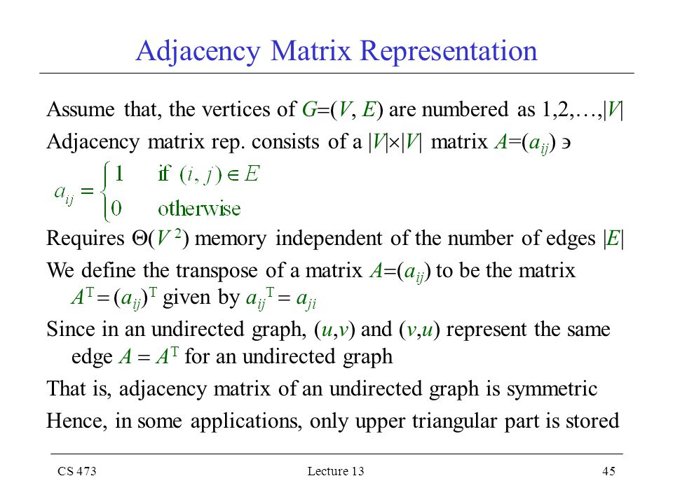CS 473Lecture 1345 Adjacency Matrix Representation Assume that, the vertices of G  (V, E) are numbered as 1,2,…,|V| Adjacency matrix rep.