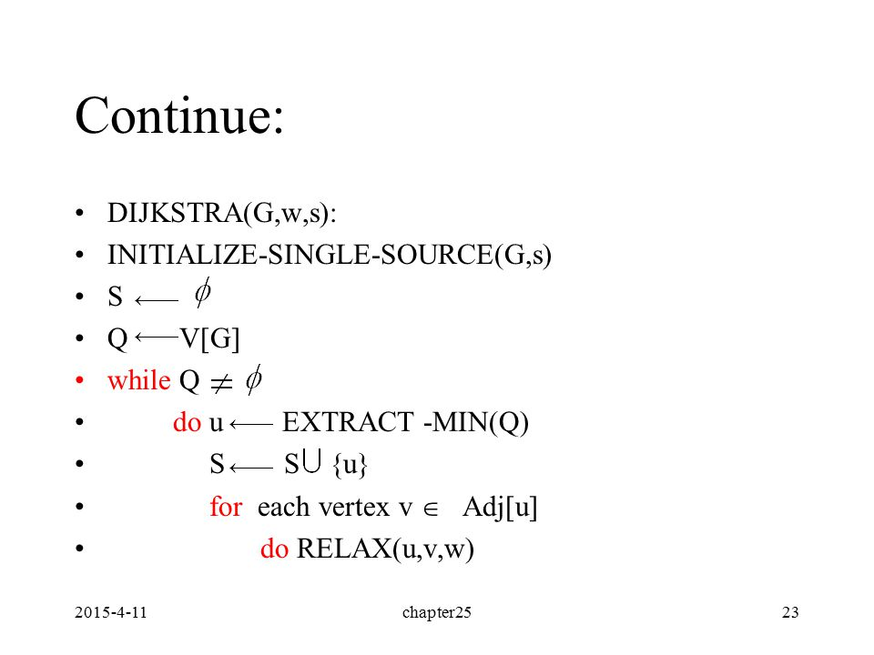 2015-4-11chapter2523 Continue: DIJKSTRA(G,w,s): INITIALIZE-SINGLE-SOURCE(G,s) S Q V[G] while Q do u EXTRACT -MIN(Q) S S {u} for each vertex v  Adj[u] do RELAX(u,v,w)