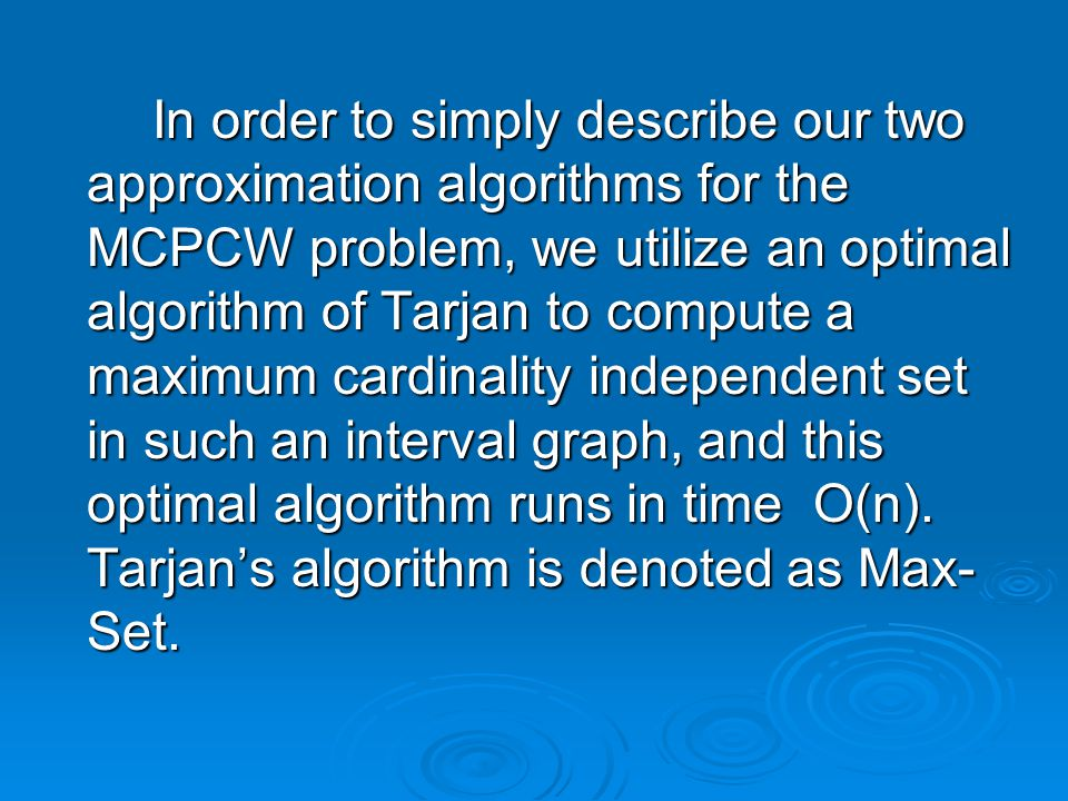 In order to simply describe our two approximation algorithms for the MCPCW problem, we utilize an optimal algorithm of Tarjan to compute a maximum cardinality independent set in such an interval graph, and this optimal algorithm runs in time O(n).