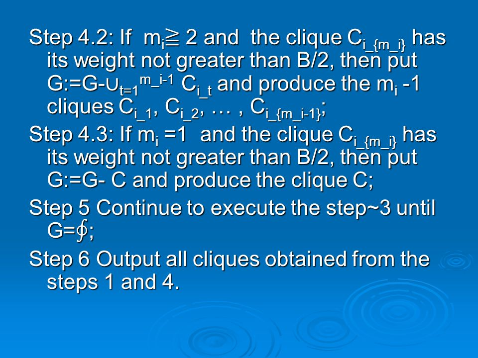 Step 4.2: If m i ≧ 2 and the clique C i_{m_i} has its weight not greater than B/2, then put G:=G- ∪ t=1 m_i-1 C i_t and produce the m i -1 cliques C i_1, C i_2, …, C i_{m_i-1} ; Step 4.3: If m i =1 and the clique C i_{m_i} has its weight not greater than B/2, then put G:=G- C and produce the clique C; Step 5 Continue to execute the step~3 until G= ∮ ; Step 6 Output all cliques obtained from the steps 1 and 4.
