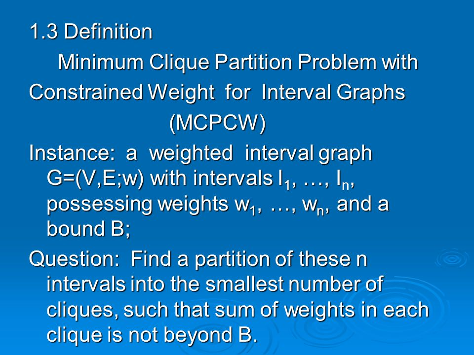 1.3 Definition Minimum Clique Partition Problem with Minimum Clique Partition Problem with Constrained Weight for Interval Graphs (MCPCW) (MCPCW) Instance: a weighted interval graph G=(V,E;w) with intervals I 1, …, I, possessing weights w 1, …, w n, and a bound B; Instance: a weighted interval graph G=(V,E;w) with intervals I 1, …, I n, possessing weights w 1, …, w n, and a bound B; Question: Find a partition of these n intervals into the smallest number of cliques, such that sum of weights in each clique is not beyond B.