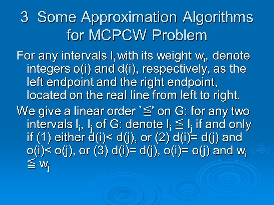 3 Some Approximation Algorithms for MCPCW Problem For any intervals I i with its weight w i, denote integers o(i) and d(i), respectively, as the left endpoint and the right endpoint, located on the real line from left to right.