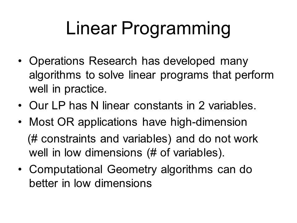 Linear Programming Operations Research has developed many algorithms to solve linear programs that perform well in practice.