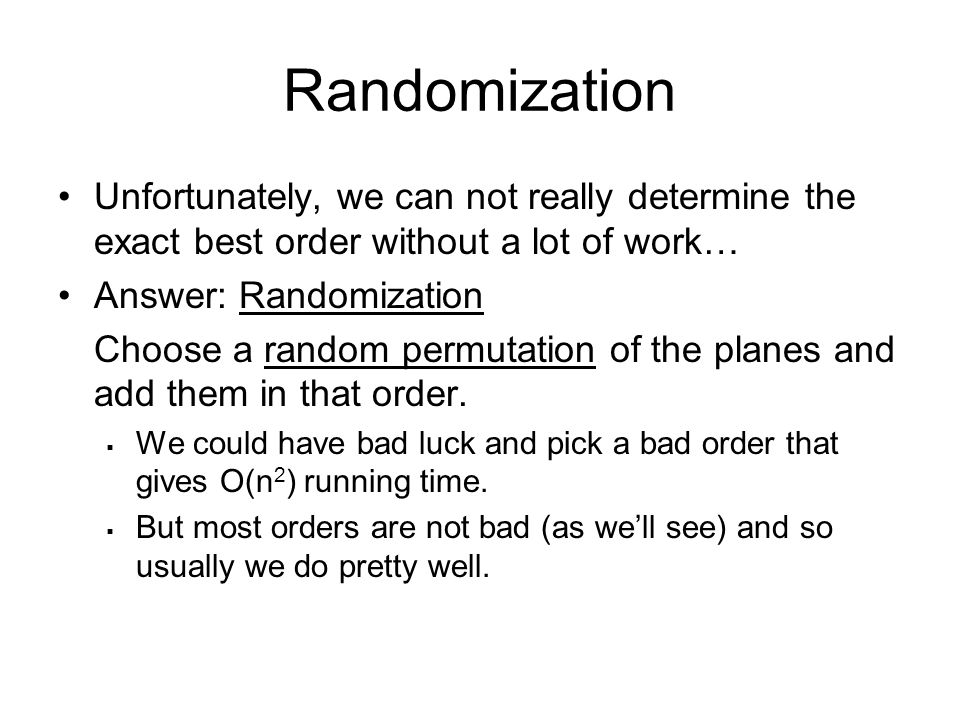 Randomization Unfortunately, we can not really determine the exact best order without a lot of work… Answer: Randomization Choose a random permutation of the planes and add them in that order.