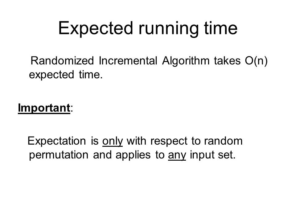 Expected running time Randomized Incremental Algorithm takes O(n) expected time.