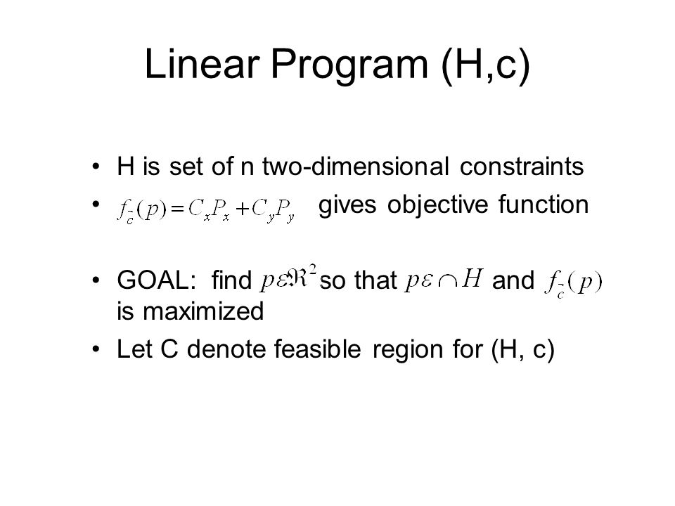 Linear Program (H,c) H is set of n two-dimensional constraints gives objective function GOAL: find so that and is maximized Let C denote feasible region for (H, c)