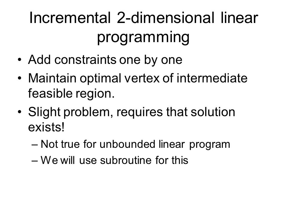 Incremental 2-dimensional linear programming Add constraints one by one Maintain optimal vertex of intermediate feasible region.