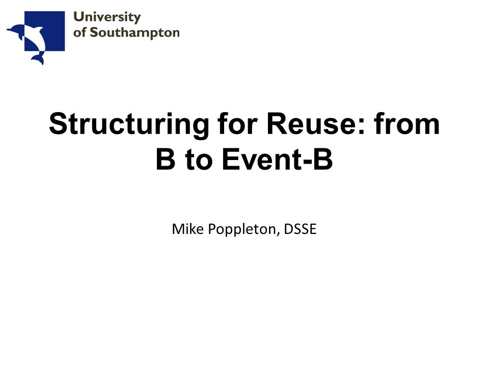 Structuring for Reuse: from B to Event-B Mike Poppleton, DSSE