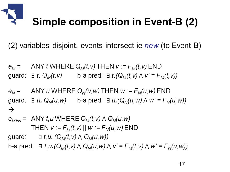 Simple composition in Event-B (2) (2) variables disjoint, events intersect ie new (to Event-B) e M = ANY t WHERE Q M (t,v) THEN v := F M (t,v) END guard: ∃ t.