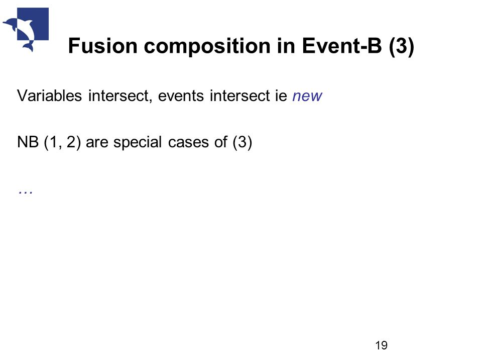 Fusion composition in Event-B (3) Variables intersect, events intersect ie new NB (1, 2) are special cases of (3) … 19