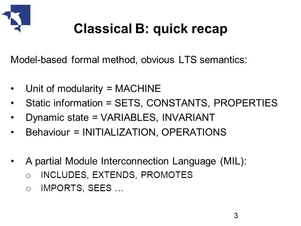 Classical B: quick recap Model-based formal method, obvious LTS semantics: Unit of modularity = MACHINE Static information = SETS, CONSTANTS, PROPERTIES Dynamic state = VARIABLES, INVARIANT Behaviour = INITIALIZATION, OPERATIONS A partial Module Interconnection Language (MIL): o INCLUDES, EXTENDS, PROMOTES o IMPORTS, SEES … 3