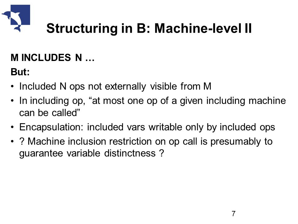 Structuring in B: Machine-level II M INCLUDES N … But: Included N ops not externally visible from M In including op, at most one op of a given including machine can be called Encapsulation: included vars writable only by included ops .
