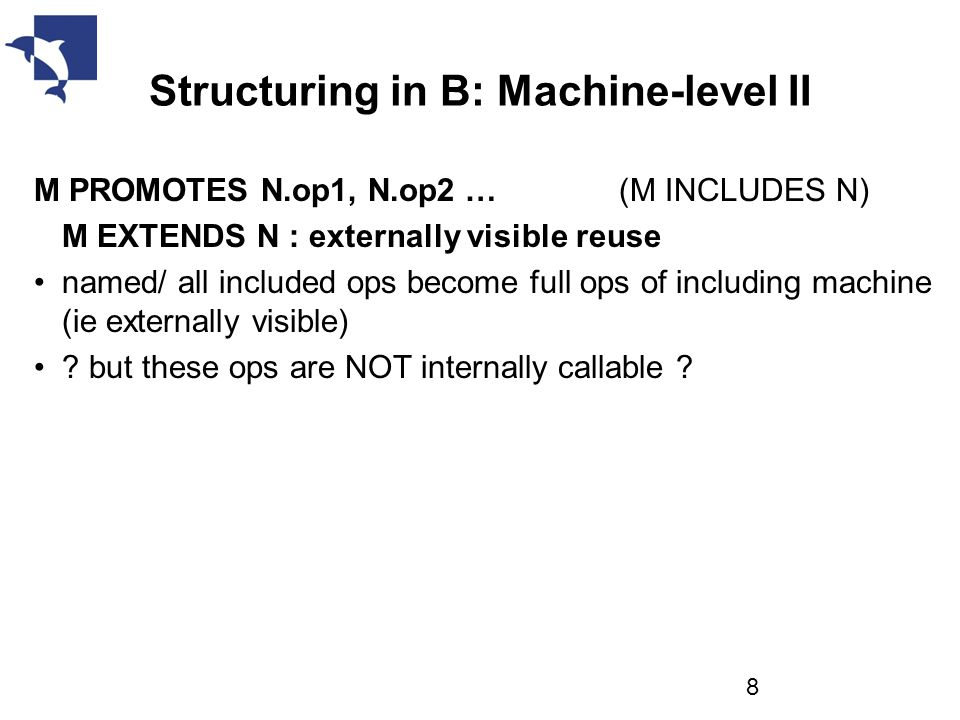 Structuring in B: Machine-level II M PROMOTES N.op1, N.op2 … (M INCLUDES N) M EXTENDS N : externally visible reuse named/ all included ops become full ops of including machine (ie externally visible) .