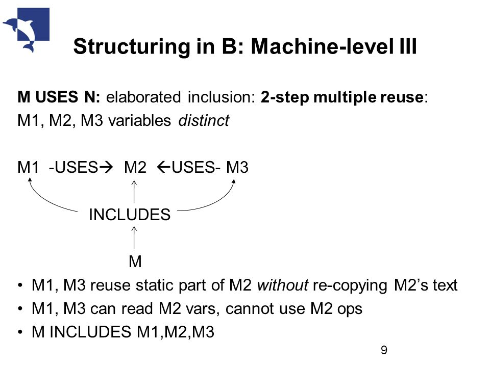 Structuring in B: Machine-level III M USES N: elaborated inclusion: 2-step multiple reuse: M1, M2, M3 variables distinct M1 -USES  M2  USES- M3 INCLUDES M M1, M3 reuse static part of M2 without re-copying M2's text M1, M3 can read M2 vars, cannot use M2 ops M INCLUDES M1,M2,M3 9