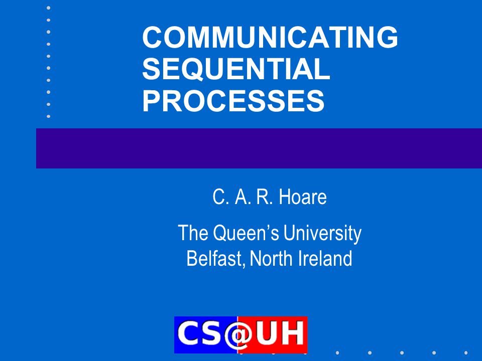 COMMUNICATING SEQUENTIAL PROCESSES C. A. R. Hoare The Queen's University Belfast, North Ireland