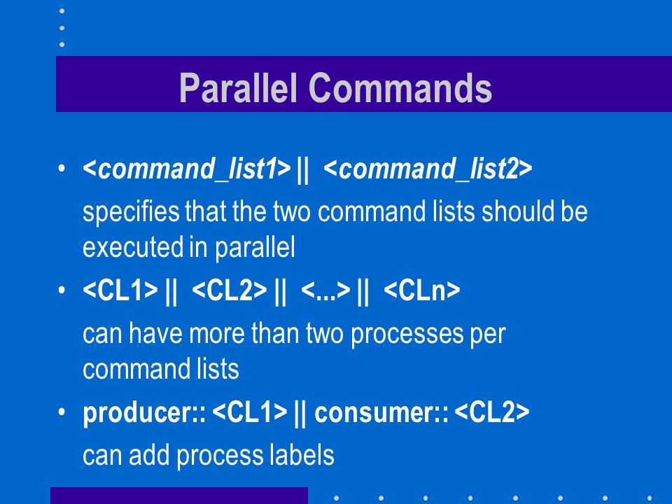 Parallel Commands || specifies that the two command lists should be executed in parallel || || || can have more than two processes per command lists producer:: || consumer:: can add process labels