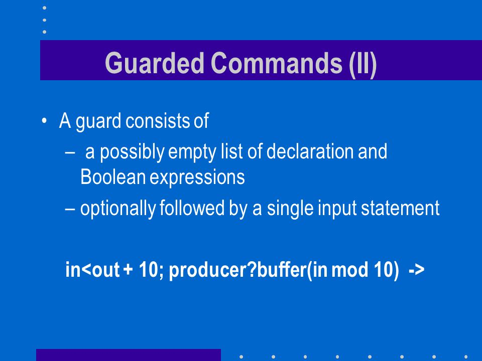 Guarded Commands (II) A guard consists of – a possibly empty list of declaration and Boolean expressions –optionally followed by a single input statement in