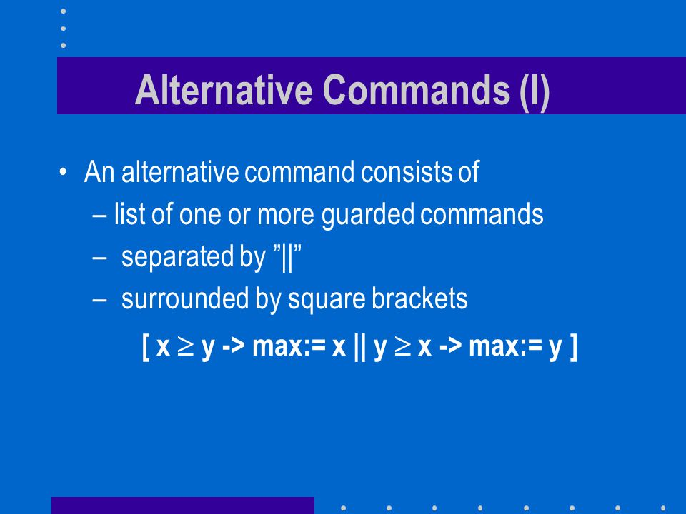 Alternative Commands (I) An alternative command consists of –list of one or more guarded commands – separated by || – surrounded by square brackets [ x  y -> max:= x || y  x -> max:= y ]