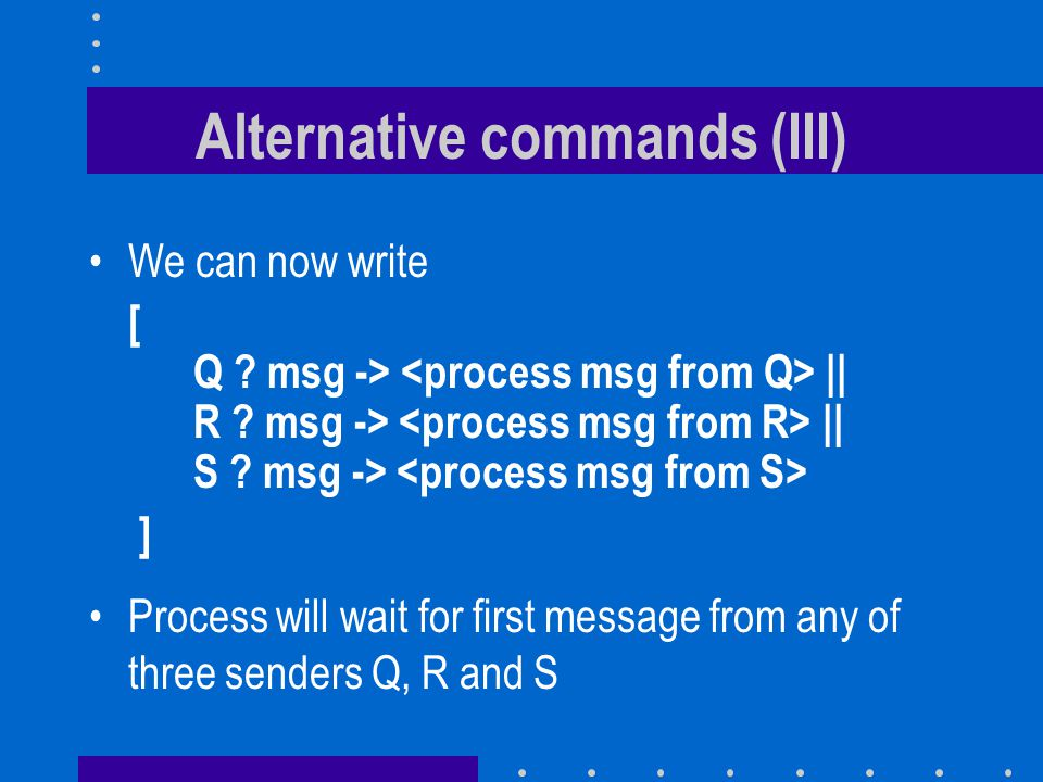 Alternative commands (III) We can now write [ Q . msg -> || R .