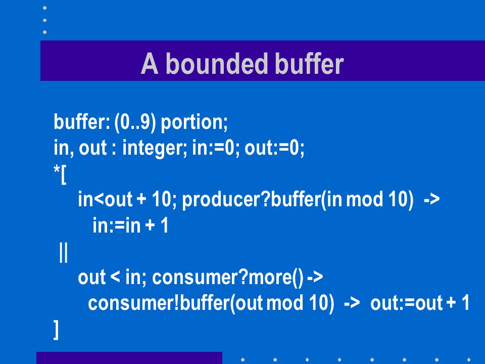 A bounded buffer buffer: (0..9) portion; in, out : integer; in:=0; out:=0; *[ in in:=in + 1 || out consumer!buffer(out mod 10) -> out:=out + 1 ]