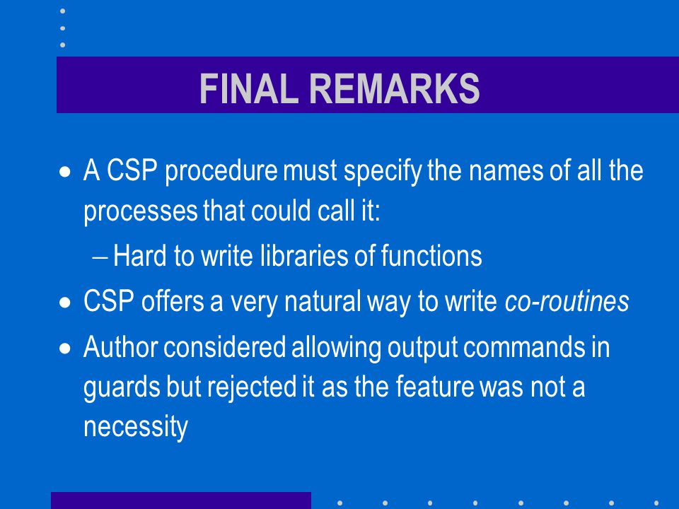 FINAL REMARKS  A CSP procedure must specify the names of all the processes that could call it:  Hard to write libraries of functions  CSP offers a very natural way to write co-routines  Author considered allowing output commands in guards but rejected it as the feature was not a necessity