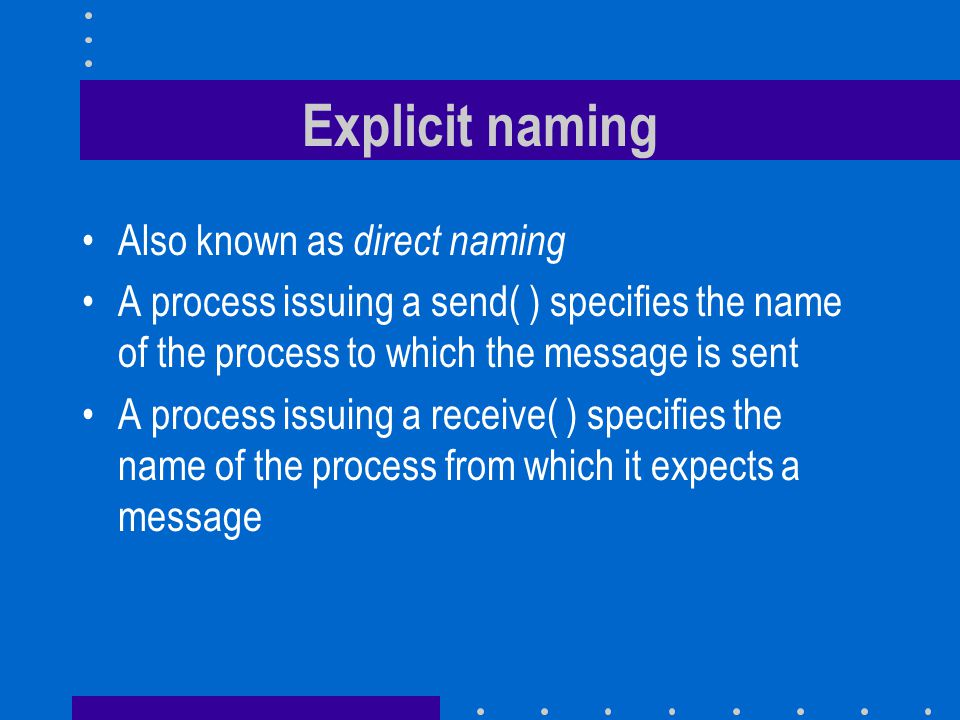 Explicit naming Also known as direct naming A process issuing a send( ) specifies the name of the process to which the message is sent A process issuing a receive( ) specifies the name of the process from which it expects a message