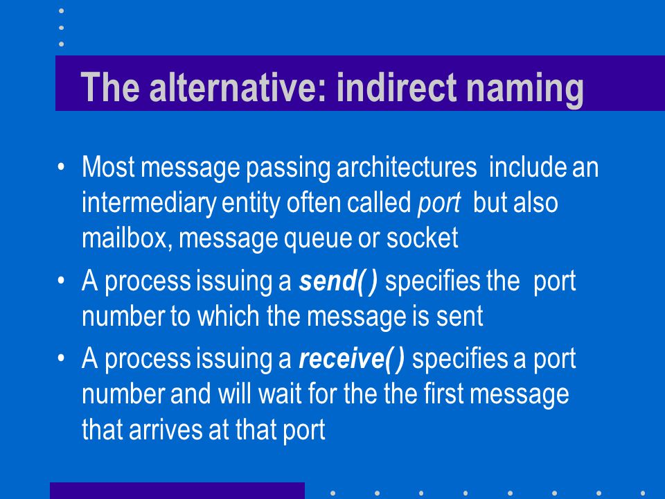 The alternative: indirect naming Most message passing architectures include an intermediary entity often called port but also mailbox, message queue or socket A process issuing a send( ) specifies the port number to which the message is sent A process issuing a receive( ) specifies a port number and will wait for the the first message that arrives at that port