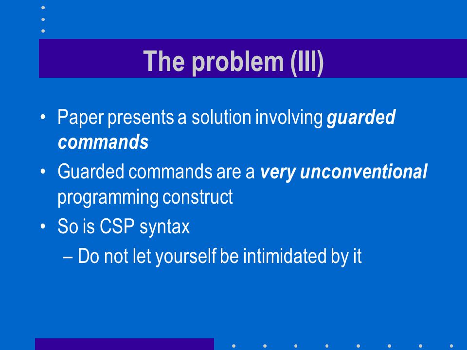 The problem (III) Paper presents a solution involving guarded commands Guarded commands are a very unconventional programming construct So is CSP syntax –Do not let yourself be intimidated by it