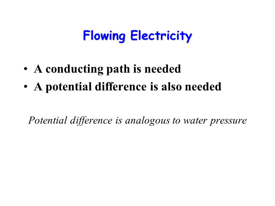 Flowing Electricity A conducting path is needed A potential difference is also needed Potential difference is analogous to water pressure