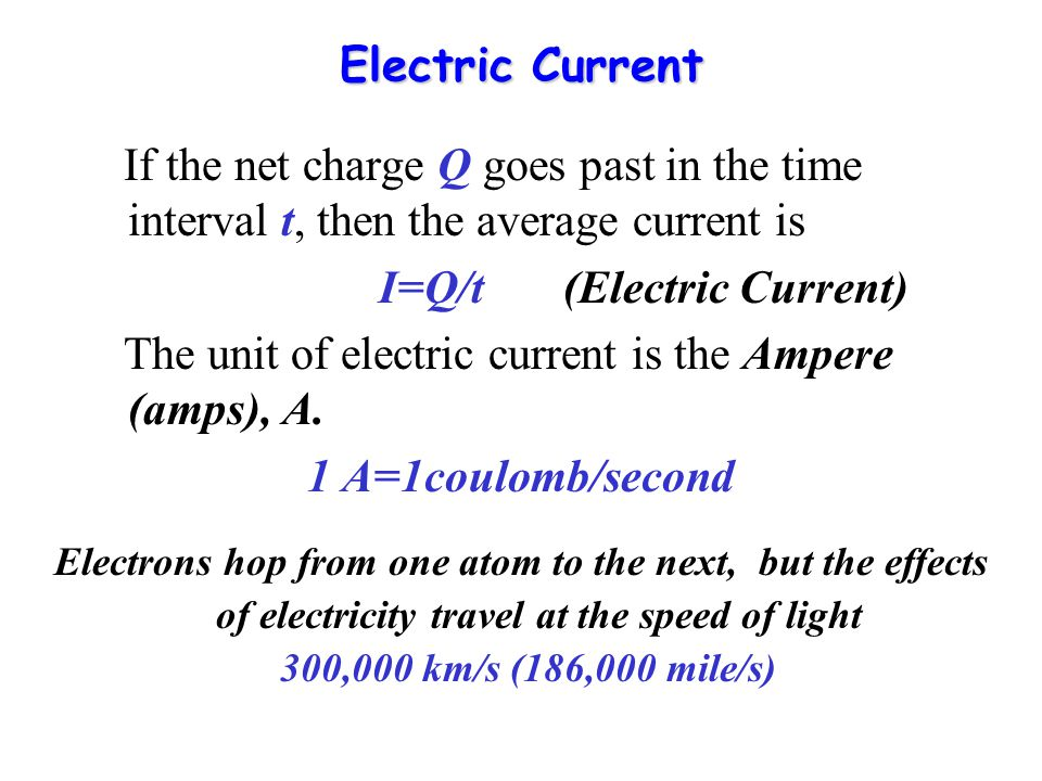 Electric Current If the net charge Q goes past in the time interval t, then the average current is I=Q/t (Electric Current) The unit of electric current is the Ampere (amps), A.