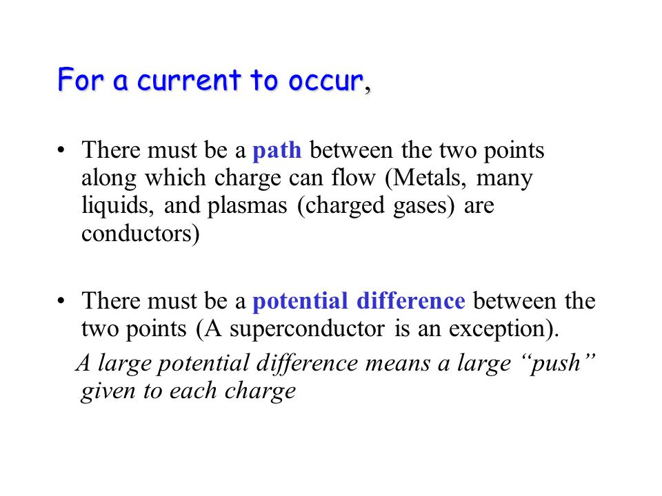 For a current to occur, There must be a path between the two points along which charge can flow (Metals, many liquids, and plasmas (charged gases) are conductors) There must be a potential difference between the two points (A superconductor is an exception).