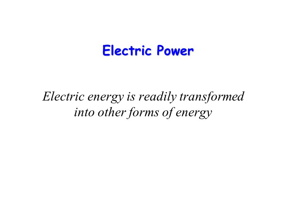 Electric Power Electric energy is readily transformed into other forms of energy