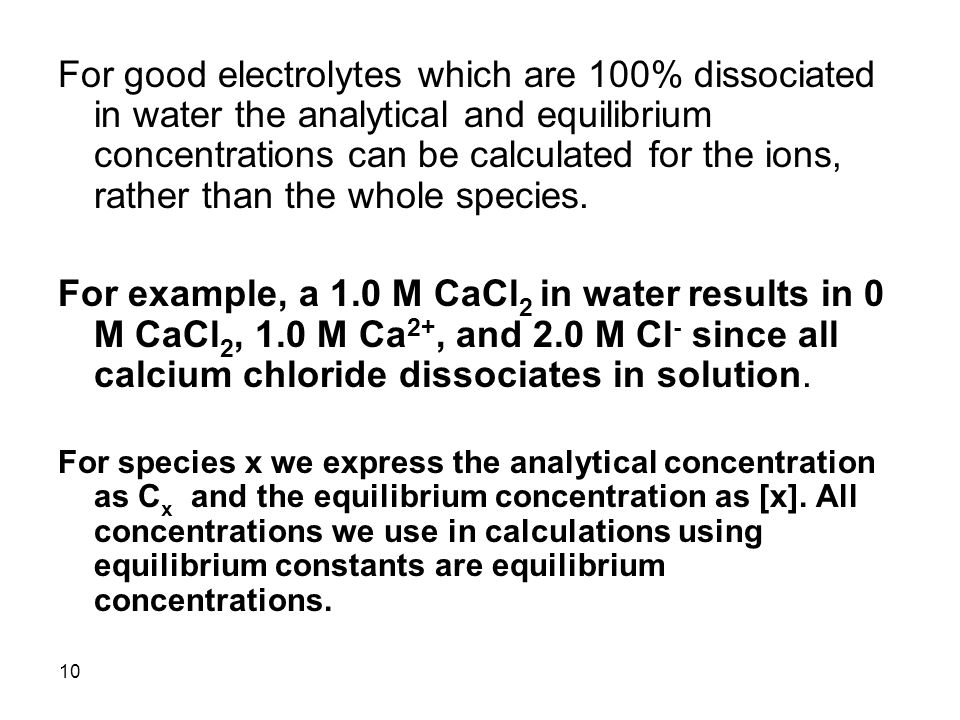 10 For good electrolytes which are 100% dissociated in water the analytical and equilibrium concentrations can be calculated for the ions, rather than the whole species.