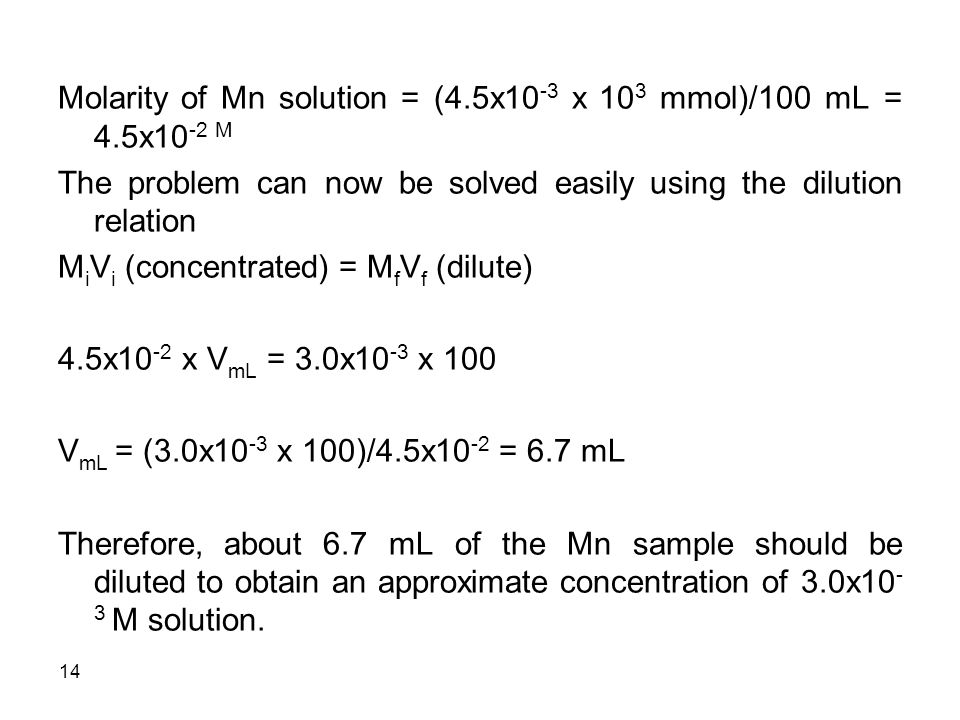14 Molarity of Mn solution = (4.5x10 -3 x 10 3 mmol)/100 mL = 4.5x10 -2 M The problem can now be solved easily using the dilution relation M i V i (concentrated) = M f V f (dilute) 4.5x10 -2 x V mL = 3.0x10 -3 x 100 V mL = (3.0x10 -3 x 100)/4.5x10 -2 = 6.7 mL Therefore, about 6.7 mL of the Mn sample should be diluted to obtain an approximate concentration of 3.0x10 - 3 M solution.